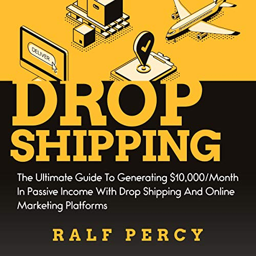 Dropshipping: The Ultimate Guide to Generating $10,000/Month in Passive Income with Drop Shipping and Online Marketing Platforms cover art