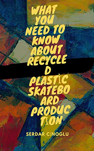 What You Need to Know About Recycled Plastic Skateboard Production: Serdar Cinoglu (English Edition)