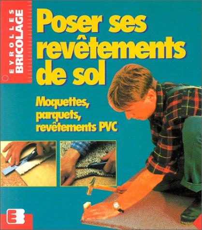 Poser ses revêtements de sol: Moquettes, parquets, revêtements PVC