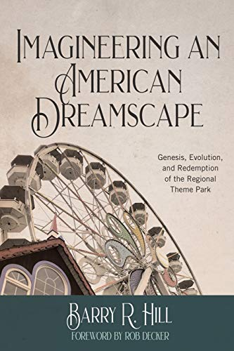 Imagineering an American Dreamscape: Genesis, Evolution, and Redemption of the Regional Theme Park