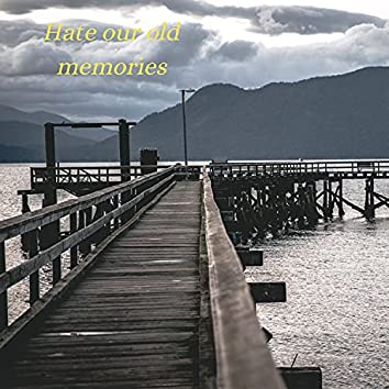 Hate Our Old Memories