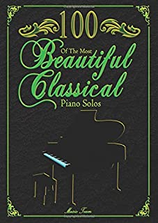 100 Of The Most Beautiful Classical Piano Solos: Bach, Beethoven, Chopin, Debussy, Handel, Mozart, Satie, Schubert, Tchaik...