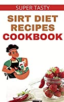 Super Tasty Sirt Diet Recipes Cookbook!: Discover more than 100 Recipes to Activate Your Skinny Gene and Lose Weight like a Celebrity!