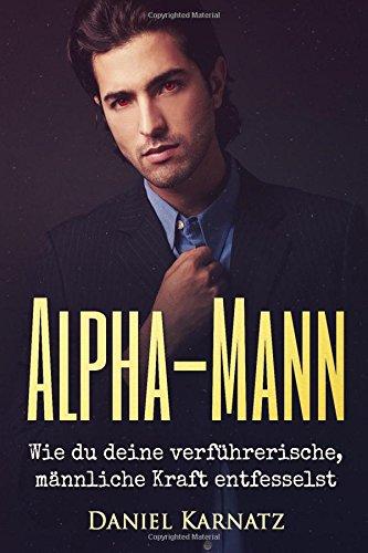 Alpha-Mann: Wie du deine verführerische, männliche Kraft entfesselst (Flirten, Flirten lernen, Verführen, Sex, Spiritualität, Energien, Liebe, Band 1)