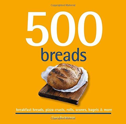 500 Breads: Breakfast Breads, Pizza Crusts, Rolls, Scones, Bagels & More (500...cookbooks/Recipes)