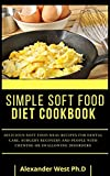SIMPLE SOFT FOOD DIET COOKBOOK : Delicious Soft Food Meal Recipes For Dental Care, Surgery Recovery And People With Chewing Or Swallowing Disorders (English Edition)