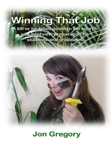 Winning That Job: A kill or be-killed guide to job search and interview preparation for students and graduates