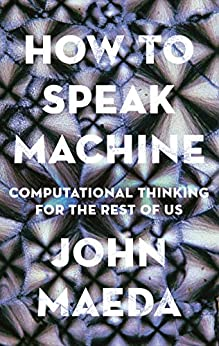 How to Speak Machine: Computational Thinking for the Rest of Us by [John Maeda]