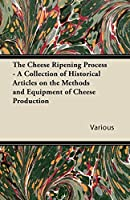 The Cheese Ripening Process - A Collection of Historical Articles on the Methods and Equipment of Cheese Production