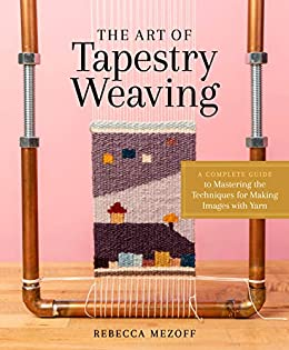 The Art of Tapestry Weaving: A Complete Guide to Mastering the Techniques for Making Images with Yarn by [Rebecca Mezoff, Sarah C. Swett]