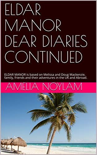 ELDAR MANOR DEAR DIARIES CONTINUED: ELDAR MANOR is based on Melissa and Doug Mackenzie, family, friends and their adventures in the UK and Abroad. (English Edition)