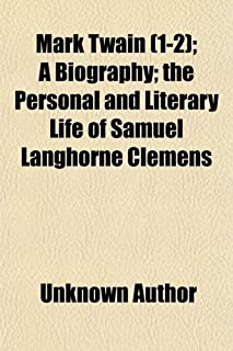 Mark Twain (Volume 1-2); A Biography the Personal and Literary Life of Samuel Langhorne Clemens