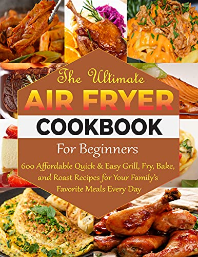 The Ultimate Air Fryer Cookbook For Beginners: 600 Affordable Quick & Easy...