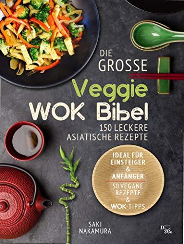 Die große veggie Wok-Bibel: 150 leckere Rezepte aus der asiatischen Küche - perfekt für Einsteiger und Anfänger (inkl. 50 vegane Rezepte und Wok Tipps)