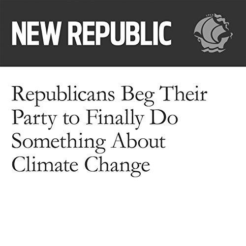 Republicans Beg Their Party to Finally Do Something About Climate Change audiobook cover art