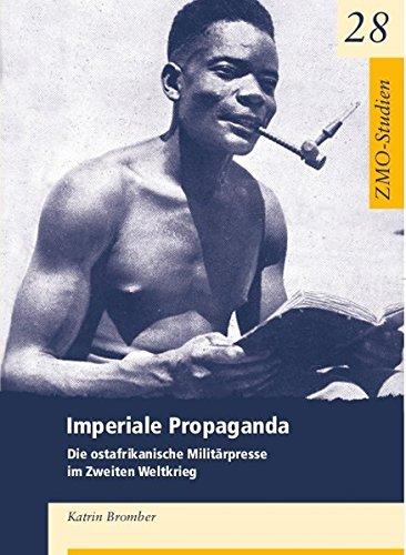 Imperiale Propaganda: Die ostafrikanische Militärpresse im Zweiten Weltkrieg (ZMO-Studien, 28, Band 28)