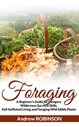 Foraging: A Beginner's Guide for Foragers (Wilderness Survival Skills, Self-Sufficient Living and Foraging Wild Edible Plants) by [Andrew Robinson]
