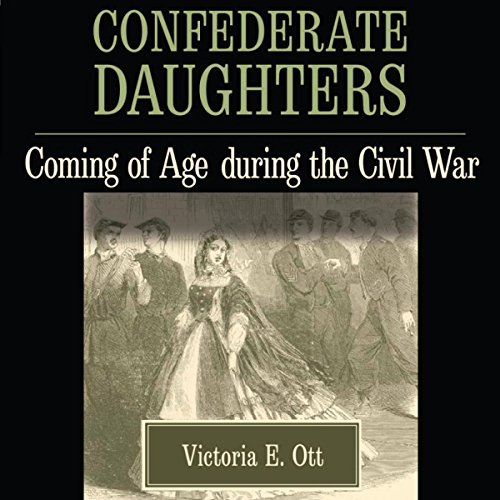 Confederate Daughters     Coming of Age During the Civil War              By:                                                                                                                                 Victoria E. Ott                               Narrated by:                                                                                                                                 Lillian Rathbun                      Length: 6 hrs and 40 mins     2 ratings     Overall 4.5