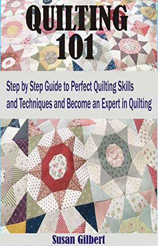 QUILTING 101: Step by Step Guide to Perfect Quilting Skills and Techniques and become an Expert in Quilting by [Susan Gilbert]