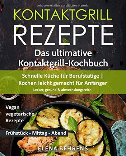 Kontaktgrill Rezepte: Das ultimative Kontaktgrill-Kochbuch - Schnelle Küche für Berufstätige | Kochen leicht gemacht für Anfänger: Lecker, gesund & abwechslungsreich| Bonus: Vegan-vegetarische Rezepte