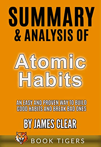 Summary and Analysis of Atomic Habits: An Easy and Proven Way to Build Good Habits and Break Bad Ones by James Clear (Book Tigers Self Help and Success Summaries)