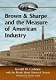 Brown & Sharpe and the Measure of American Industry: Making the Precision Machine Tools That Enabled Manufacturing, 1833-2001