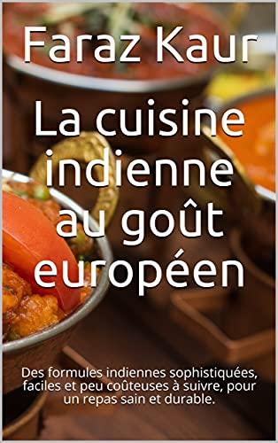 Couverture du livre La cuisine indienne au goût européen: Des formules indiennes sophistiquées, faciles et peu coûteuses à suivre, pour un repas sain et durable.