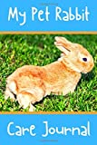 My Pet Rabbit Care Journal: Custom Personalized Fun Kid-Friendly Daily Rabbit Log Book to Look After All Your Small Pet's Needs. Great For Recording Feeding, Water, Cleaning & Rabbit Activities.