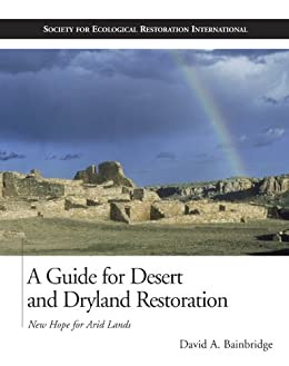 A Guide for Desert and Dryland Restoration: New Hope for Arid Lands (The Science and Practice of Ecological Restoration Series) by [David A. Bainbridge]