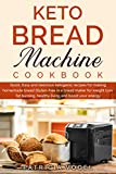 Keto Bread Machine Cookbook: Quick, Easy and delicious ketogenic recipes for making homemade bread Gluten-free in a bread maker for weight loss, fat burning, healthy living and boost your energy.