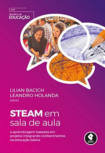 STEAM em Sala de Aula: A Aprendizagem Baseada em Projetos Integrando Conhecimentos na Educação Básica (Desafios da Educação)