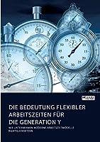 Die Bedeutung flexibler Arbeitszeiten fuer die Generation Y. Wie Unternehmen moderne Arbeitszeitmodelle richtig einsetzen