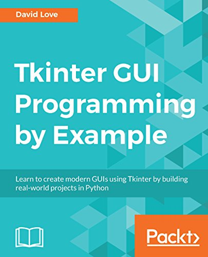 Tkinter GUI Programming by Example: Learn to create modern GUIs using Tkinter by building real-world projects in Python (English Edition)