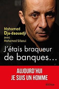 J'étais braqueur de banques... : Aujourd'hui je suis un homme (Documents) par [Mohamed Dja-daouadji, Mohamed Sifaoui]