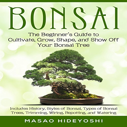 Bonsai: The Beginner's Guide to Cultivate, Grow, Shape, and Show Off Your Bonsai audiobook cover art