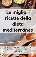 Le migliori ricette della dieta mediterránea: Il ricettario definitivo per risanare il metabolismo e cambiare le abitudini alimentari. The Best Mediterranean Diet (Italian Edition)