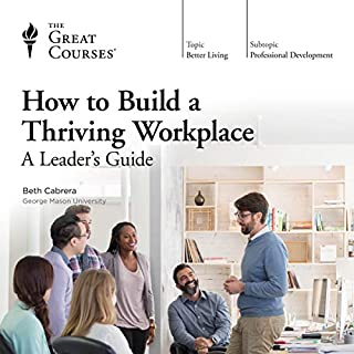 How to Build a Thriving Workplace: A Leader's Guide                   By:                                                                                                                                 Beth Cabrera,                                                                                        The Great Courses                               Narrated by:                                                                                                                                 Beth Cabrera                      Length: 6 hrs     30 ratings     Overall 4.4