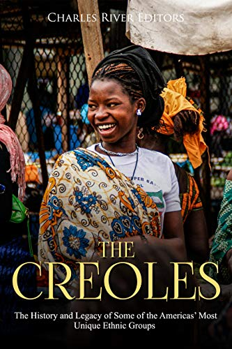 The Creoles: The History and Legacy of Some of the Americas' Most Unique Ethnic Groups