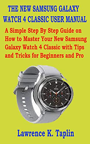 THE NEW SAMSUNG GALAXY WATCH 4 CLASSIC USER MANUAL: A Simple Step By Step Guide on How to Master Your New Samsung Galaxy Watch 4 Classic with Tips and Tricks for Beginners and Pro (English Edition)
