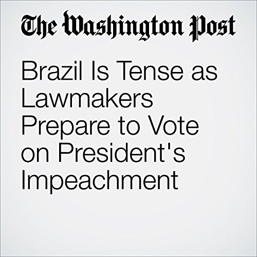 Brazil Is Tense as Lawmakers Prepare to Vote on President's Impeachment cover art