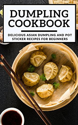 Dumpling Cookbook: Delicious Asian Dumpling And Pot Sticker Recipes For Beginners (Chinese Takeout Cookbook Book 1) (English Edition)