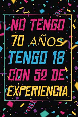 NO TENGO 70 AÑOS TENGO 18 CON 52 EXPERIENCIA: REGALO DE CUMPLEAÑOS ORIGINAL Y DIVERTIDO, REGALO ORIGINAL, Regalo ideal para hombres, mujeres y amigos, ... DIARIO, CUADERNO DE NOTAS, APUNTES O AGENDA.