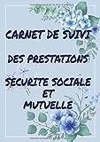 Carnet de suivi des prestations sécurité sociale et mutuelle: Comment suivre ses remboursements sécurité sociale et mutuelle
