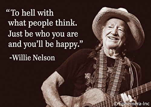To hell with what people think. Just be who you are and you'll be happy. -Willie Nelson