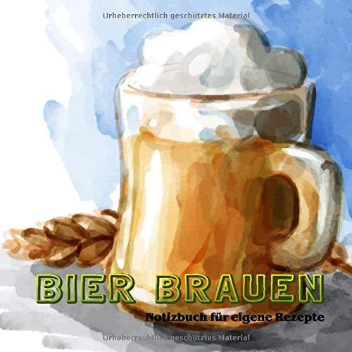 Bier Brauen - Notizbuch für eigene Rezepte: Deine besten Bier-Rezepte auf einen Blick