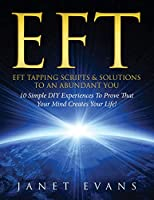 EFT: EFT Tapping Scripts & Solutions To An Abundant YOU: 10 Simple DIY Experiences To Prove That Your Mind Creates Your Life! 1630222399 Book Cover
