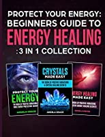 Protect Your Energy - 3 in 1 collection: Beginner's Guide To Energy Healing: Protect Your Energy, Energy Healing Made Easy, Crystals Made Easy (Energy Secrets)
