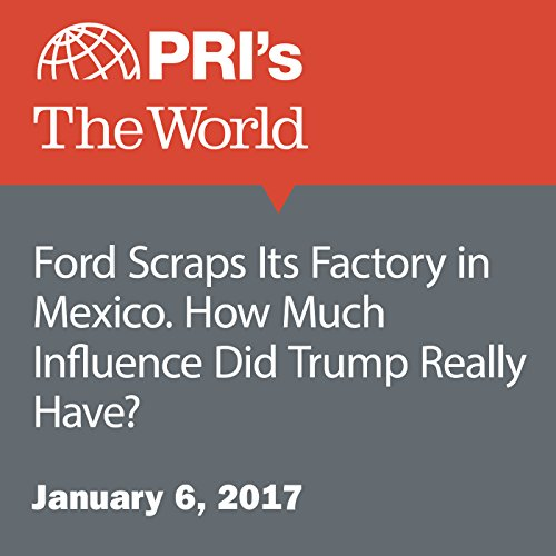 Ford Scraps Its Factory in Mexico. How Much Influence Did Trump Really Have? audiobook cover art