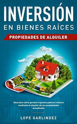 Inversión en bienes raíces: propiedades de alquiler: Descubra como generar ingresos pasivos masivos mediante el alquiler de sus propiedades actualizado