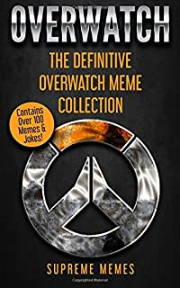 Overwatch: The Definitive Overwatch Meme Collection - Contains Over 100 Memes & Jokes!